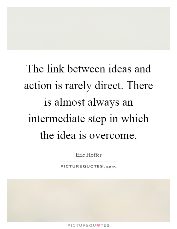 The link between ideas and action is rarely direct. There is almost always an intermediate step in which the idea is overcome Picture Quote #1