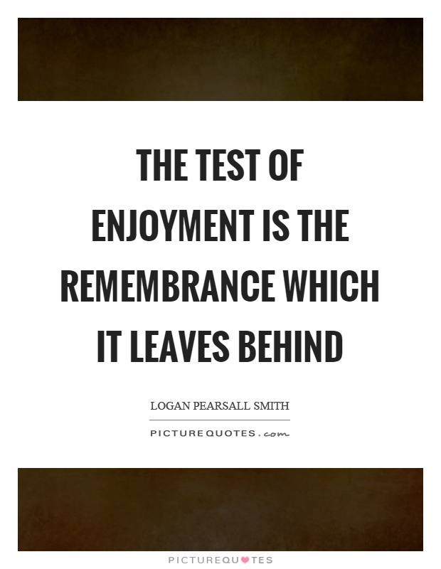 The test of enjoyment is the remembrance which it leaves behind Picture Quote #1