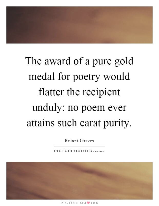 The award of a pure gold medal for poetry would flatter the recipient unduly: no poem ever attains such carat purity Picture Quote #1