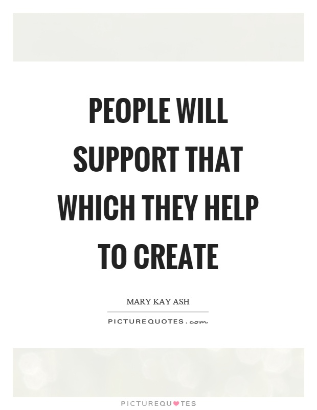 People will support that which they help to create Picture Quote #1