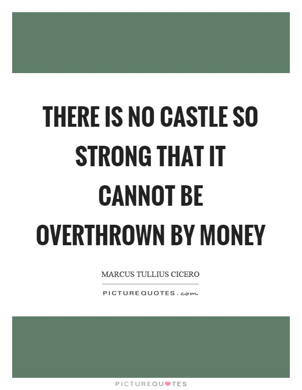 There is no castle so strong that it cannot be overthrown by money Picture Quote #1