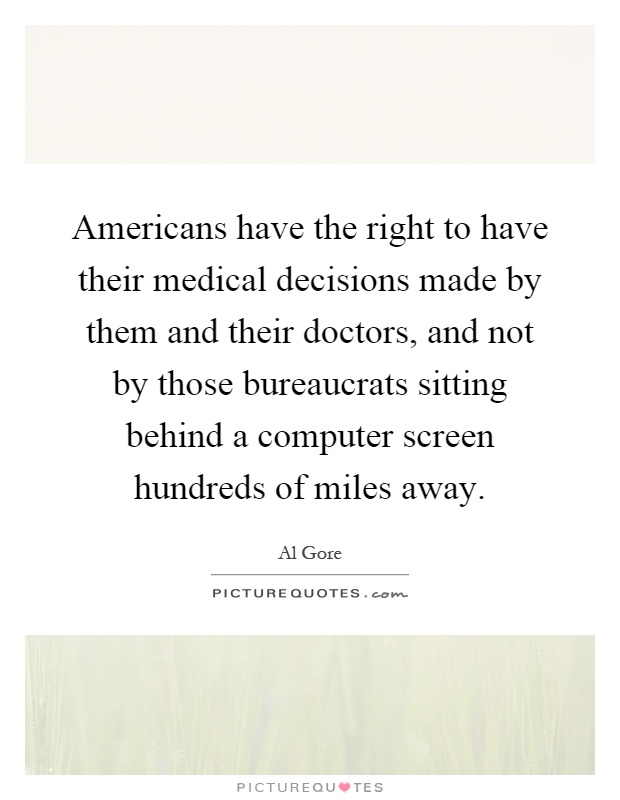 Americans have the right to have their medical decisions made by them and their doctors, and not by those bureaucrats sitting behind a computer screen hundreds of miles away Picture Quote #1
