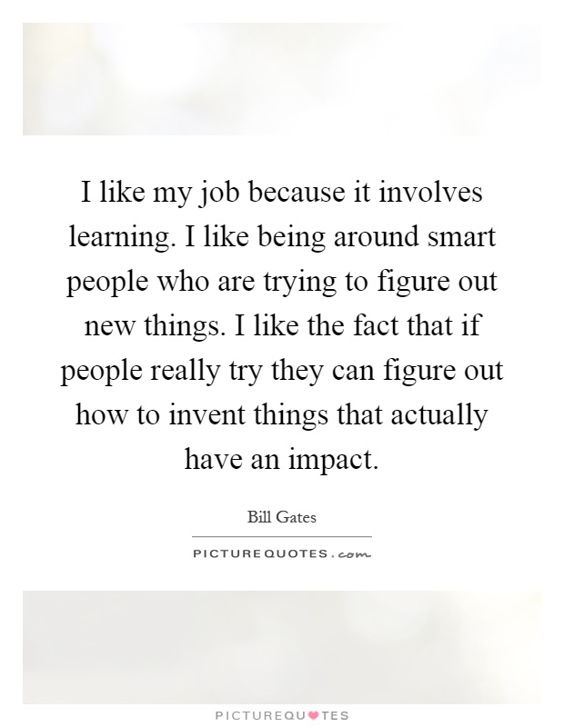 I like my job because it involves learning. I like being around smart people who are trying to figure out new things. I like the fact that if people really try they can figure out how to invent things that actually have an impact Picture Quote #1