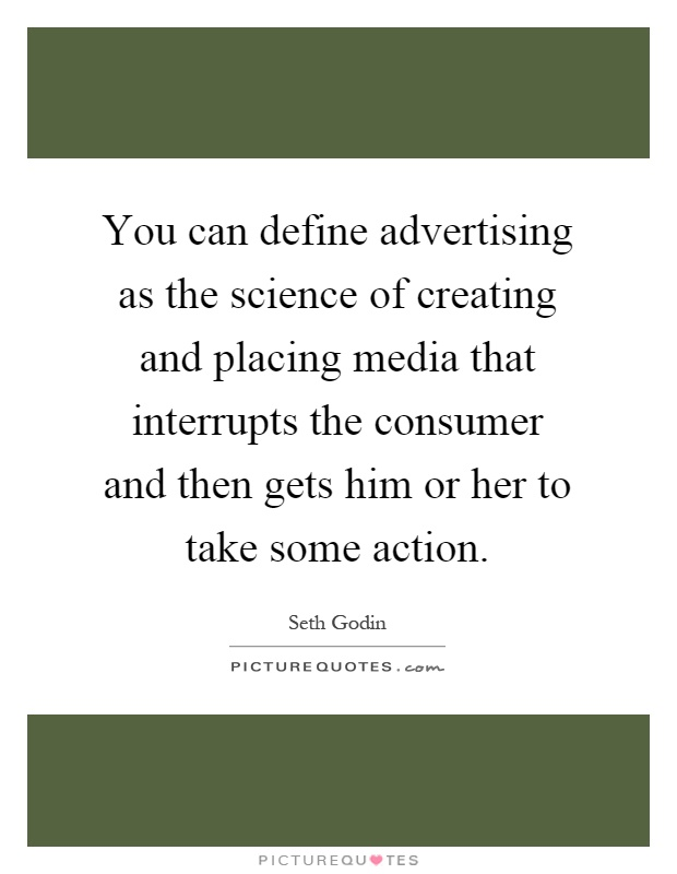 You can define advertising as the science of creating and placing media that interrupts the consumer and then gets him or her to take some action Picture Quote #1