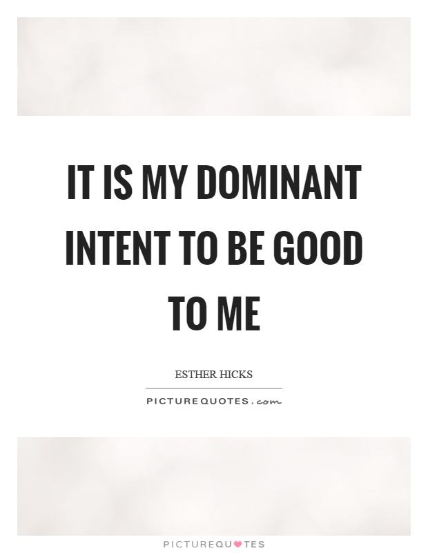 It is my dominant intent to be good to me Picture Quote #1
