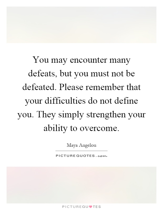 You may encounter many defeats, but you must not be defeated. Please remember that your difficulties do not define you. They simply strengthen your ability to overcome Picture Quote #1