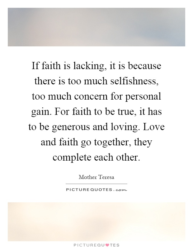 If faith is lacking, it is because there is too much selfishness, too much concern for personal gain. For faith to be true, it has to be generous and loving. Love and faith go together, they complete each other Picture Quote #1
