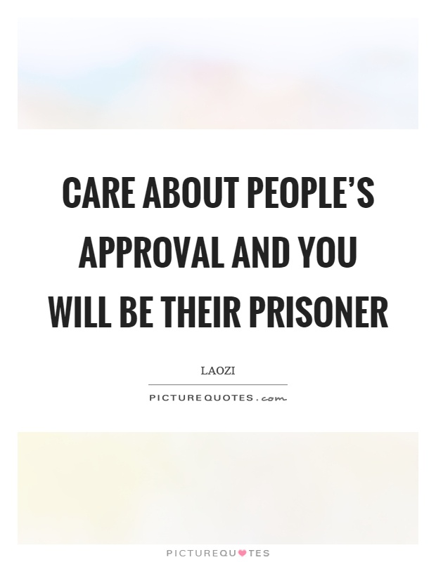 Care about people's approval and you will be their prisoner Picture Quote #1