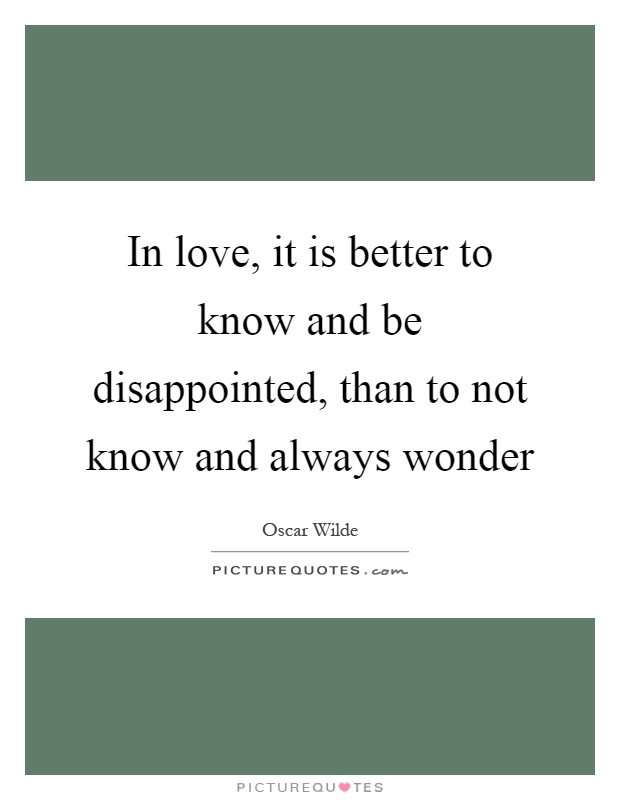 In love, it is better to know and be disappointed, than to not know and always wonder Picture Quote #1