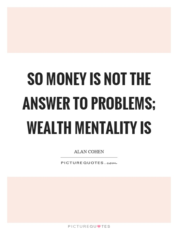 So money is not the answer to problems; wealth mentality is Picture Quote #1