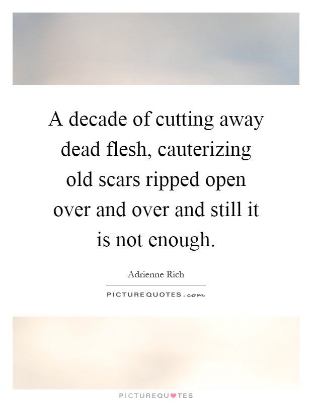 A decade of cutting away dead flesh, cauterizing old scars ripped open over and over and still it is not enough Picture Quote #1