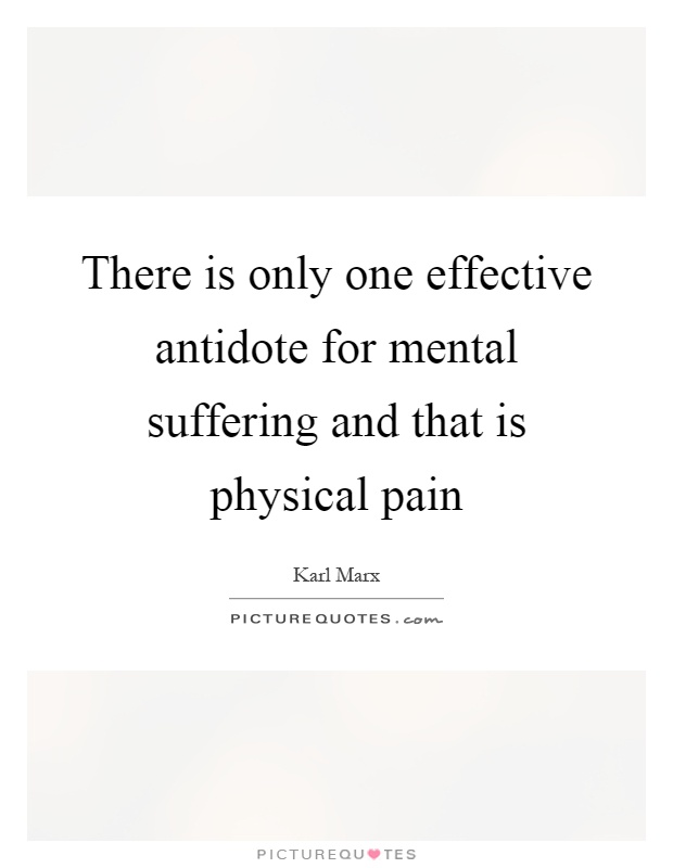 There is only one effective antidote for mental suffering and that is physical pain Picture Quote #1
