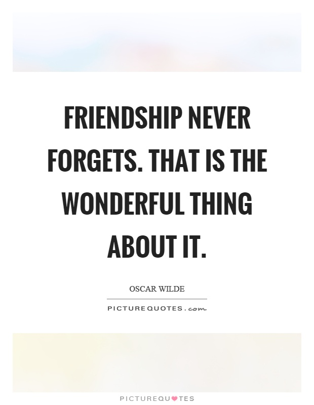 Friendship never forgets. That is the wonderful thing about it Picture Quote #1
