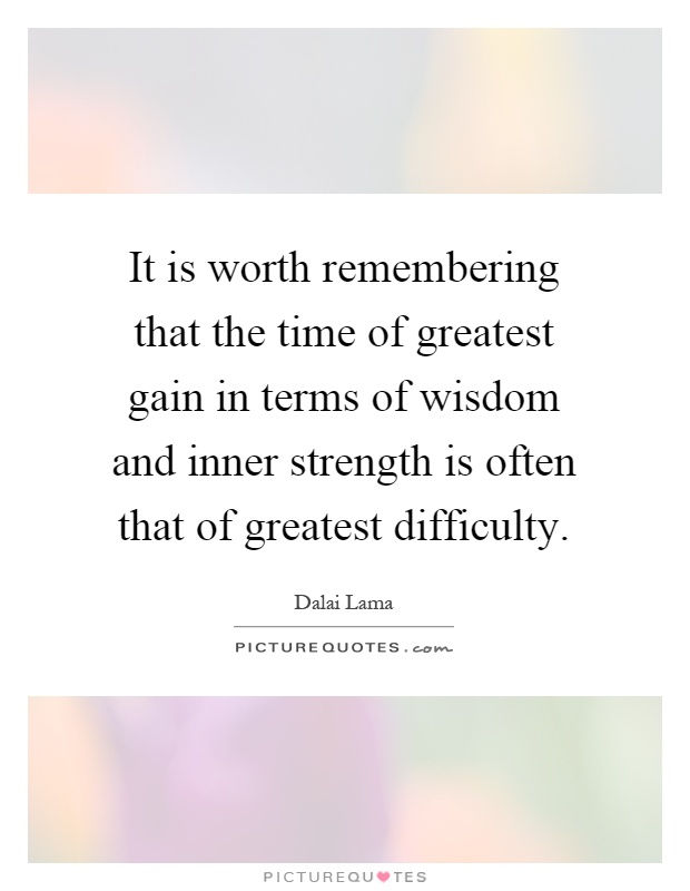 It is worth remembering that the time of greatest gain in terms of wisdom and inner strength is often that of greatest difficulty Picture Quote #1