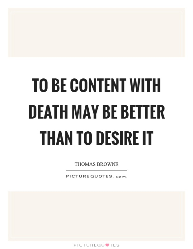 To be content with death may be better than to desire it Picture Quote #1