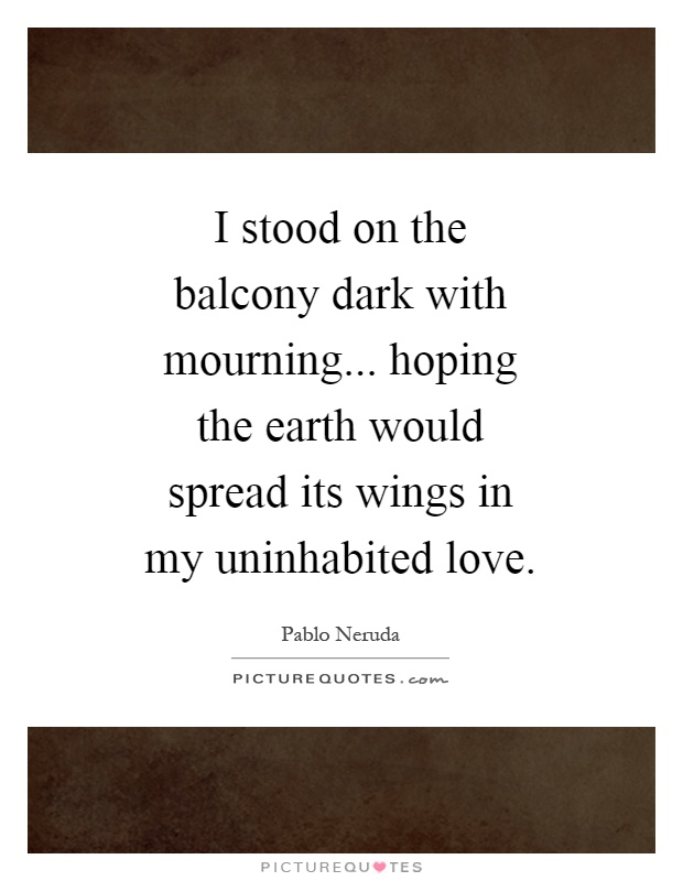 I stood on the balcony dark with mourning... hoping the earth would spread its wings in my uninhabited love Picture Quote #1