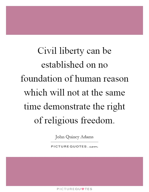 Civil liberty can be established on no foundation of human reason which will not at the same time demonstrate the right of religious freedom Picture Quote #1