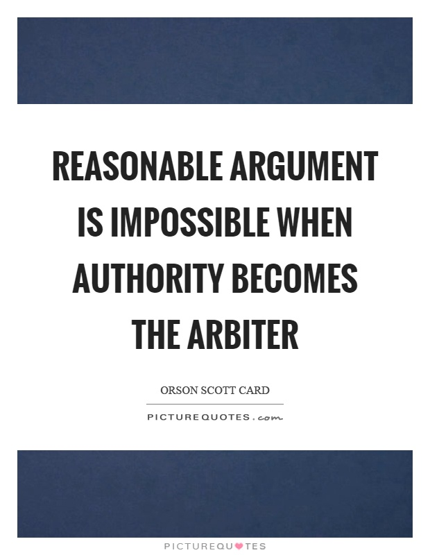 Reasonable argument is impossible when authority becomes the arbiter Picture Quote #1