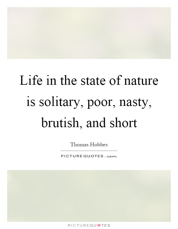Life in the state of nature is solitary, poor, nasty, brutish, and short Picture Quote #1