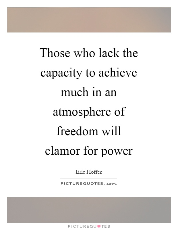 Those who lack the capacity to achieve much in an atmosphere of freedom will clamor for power Picture Quote #1