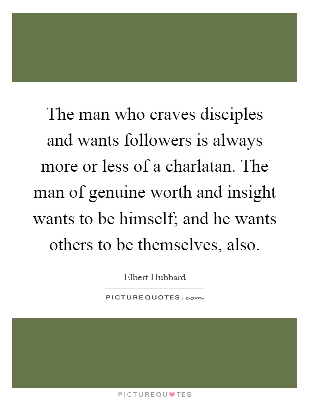 The man who craves disciples and wants followers is always more or less of a charlatan. The man of genuine worth and insight wants to be himself; and he wants others to be themselves, also Picture Quote #1