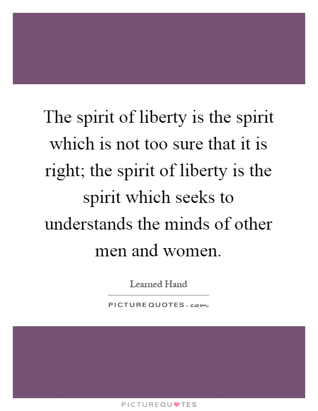 The spirit of liberty is the spirit which is not too sure that it is right; the spirit of liberty is the spirit which seeks to understands the minds of other men and women Picture Quote #1