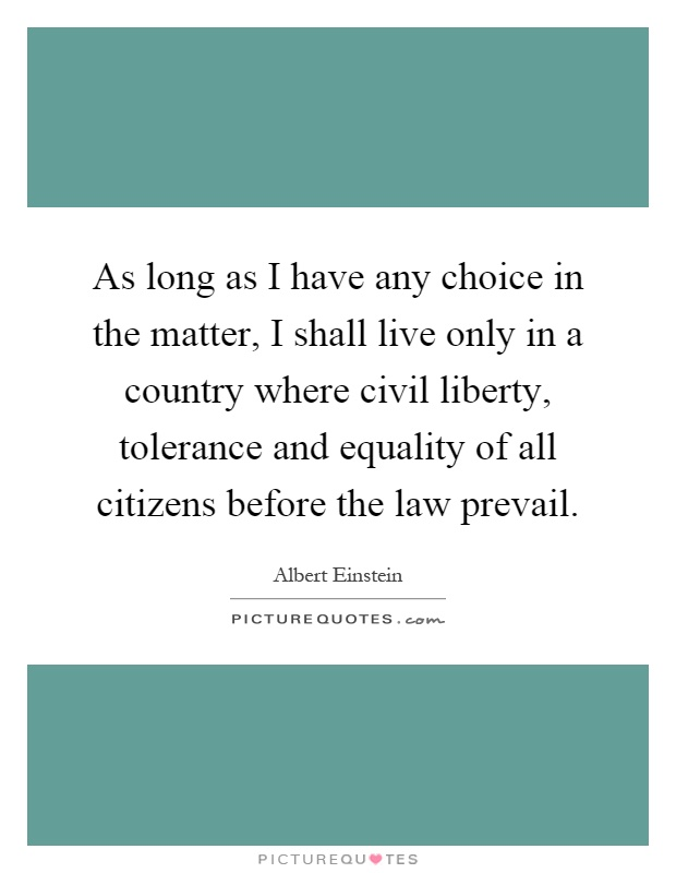 As long as I have any choice in the matter, I shall live only in a country where civil liberty, tolerance and equality of all citizens before the law prevail Picture Quote #1