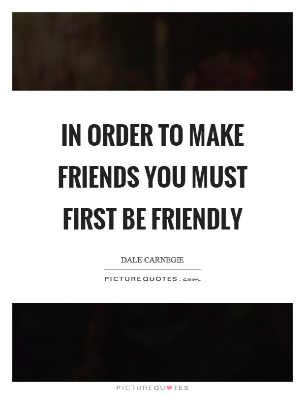 In order to make friends you must first be friendly Picture Quote #1