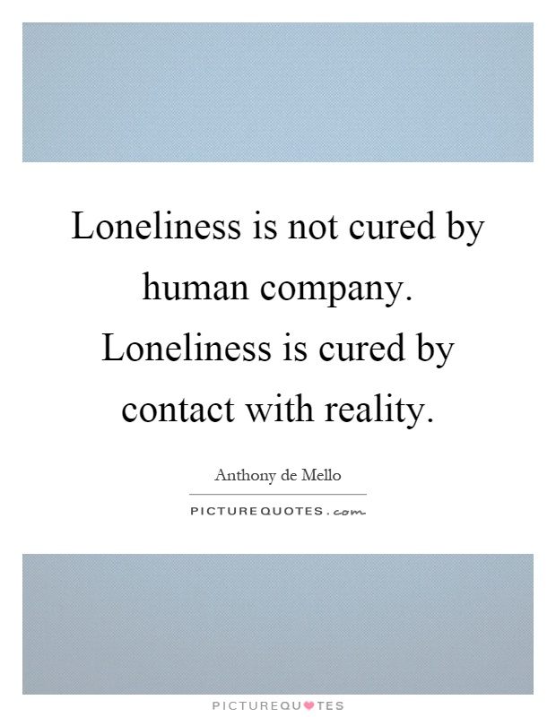 Loneliness is not cured by human company. Loneliness is cured by contact with reality Picture Quote #1