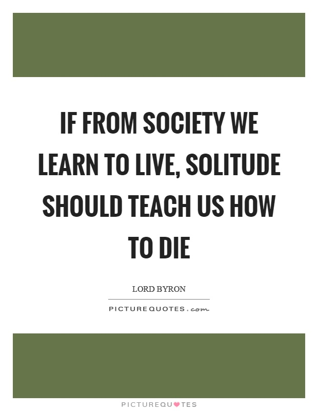 If from society we learn to live, solitude should teach us how to die Picture Quote #1