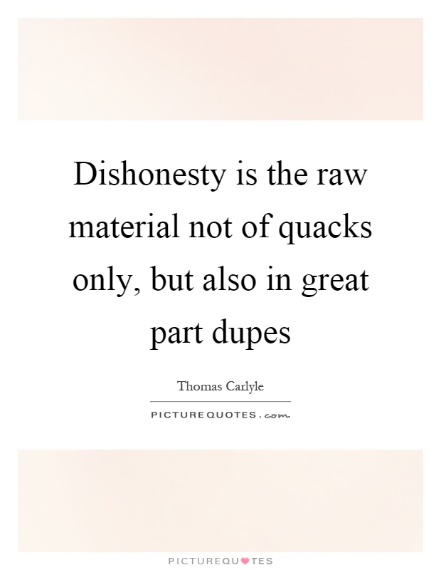 Dishonesty is the raw material not of quacks only, but also in great part dupes Picture Quote #1