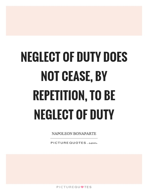 Neglect of duty does not cease, by repetition, to be neglect of duty Picture Quote #1