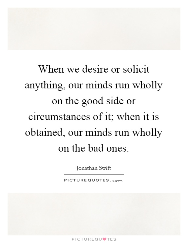 When we desire or solicit anything, our minds run wholly on the good side or circumstances of it; when it is obtained, our minds run wholly on the bad ones Picture Quote #1