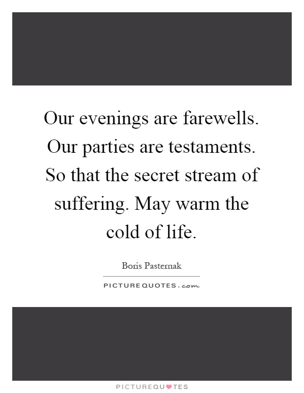 Our evenings are farewells. Our parties are testaments. So that the secret stream of suffering. May warm the cold of life Picture Quote #1
