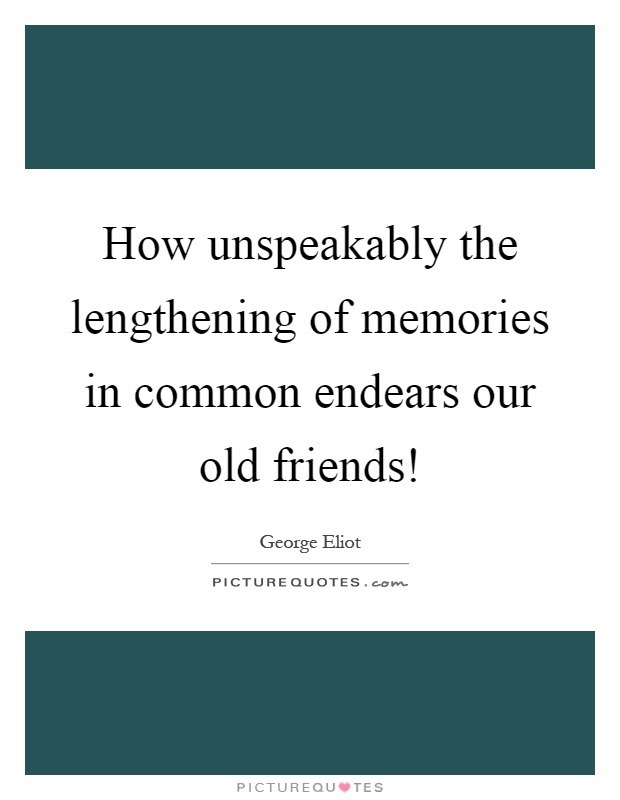 How Unspeakably The Lengthening Of Memories In Common Endears Our Old  Friends! Picture Quote #