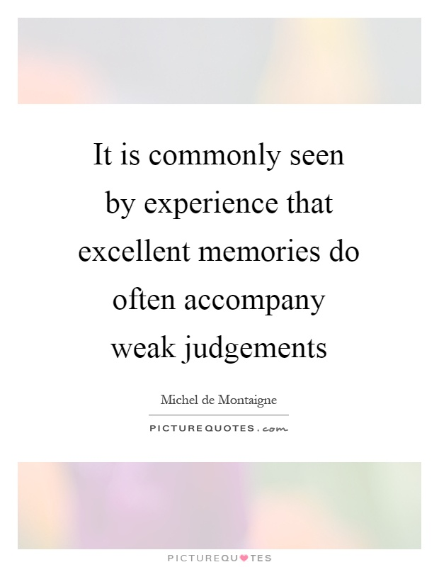 It is commonly seen by experience that excellent memories do often accompany weak judgements Picture Quote #1