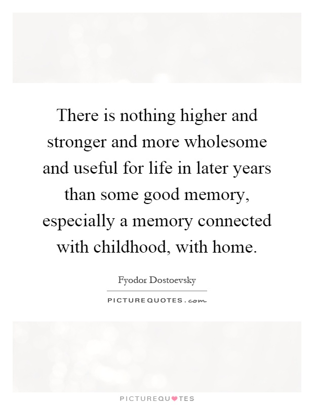 There is nothing higher and stronger and more wholesome and useful for life in later years than some good memory, especially a memory connected with childhood, with home Picture Quote #1