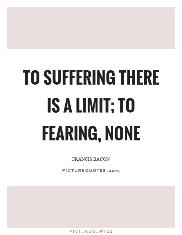 To suffering there is a limit; to fearing, none Picture Quote #1