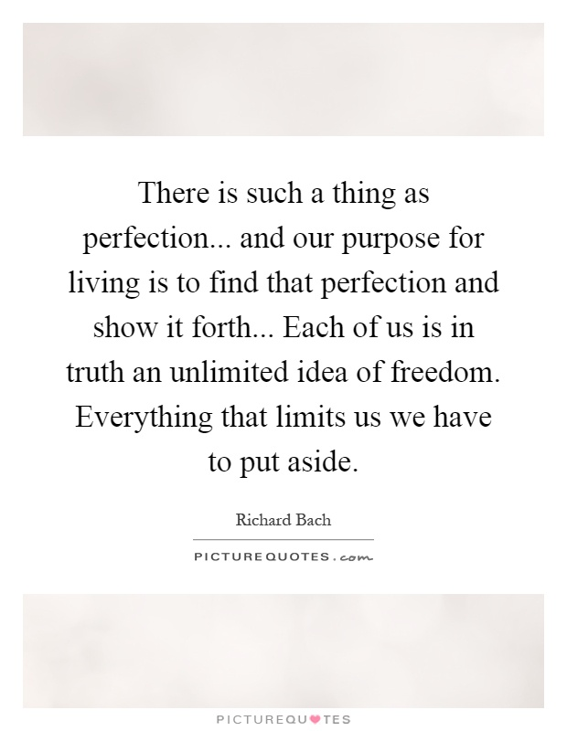 There is such a thing as perfection... and our purpose for living is to find that perfection and show it forth... Each of us is in truth an unlimited idea of freedom. Everything that limits us we have to put aside Picture Quote #1