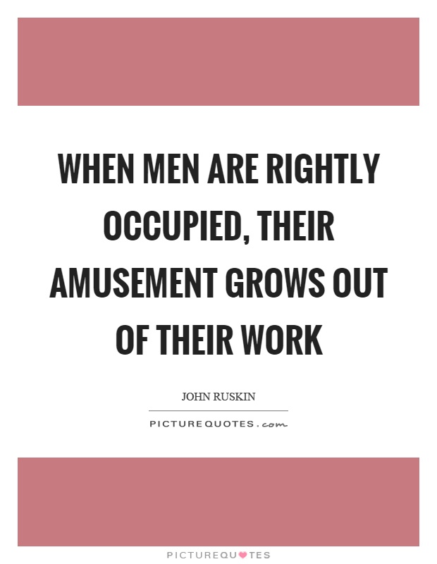 When men are rightly occupied, their amusement grows out of their work Picture Quote #1