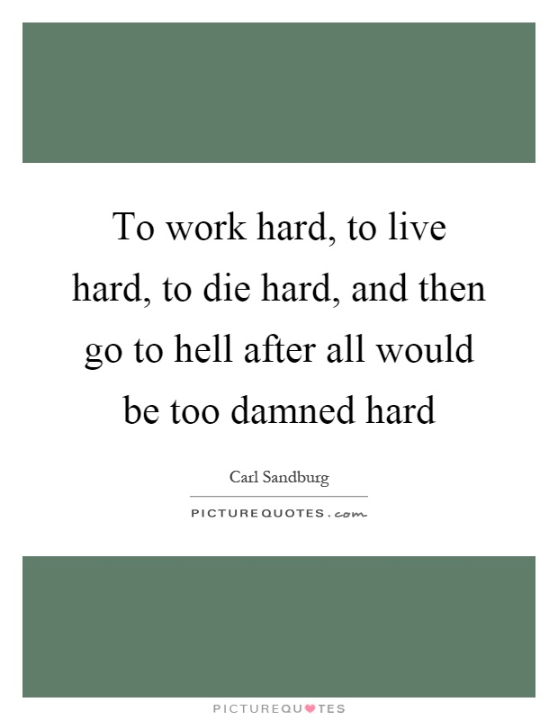 To work hard, to live hard, to die hard, and then go to hell after all would be too damned hard Picture Quote #1