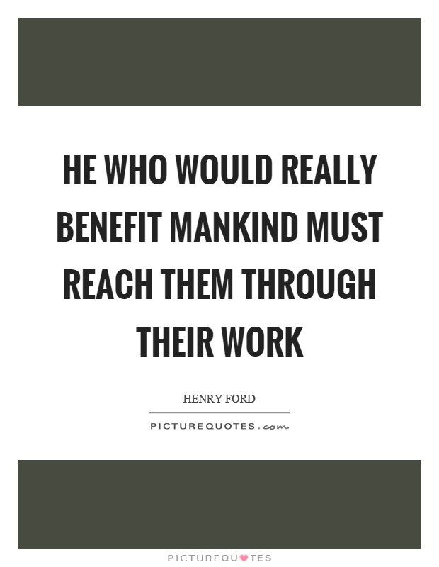 He who would really benefit mankind must reach them through their work Picture Quote #1