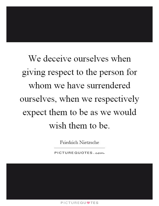 We deceive ourselves when giving respect to the person for whom we have surrendered ourselves, when we respectively expect them to be as we would wish them to be Picture Quote #1