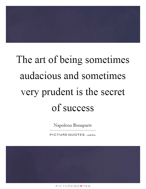 The art of being sometimes audacious and sometimes very prudent is the secret of success Picture Quote #1
