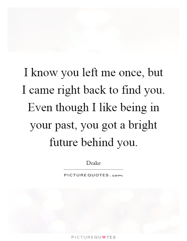 I know you left me once, but I came right back to find you. Even though I like being in your past, you got a bright future behind you Picture Quote #1
