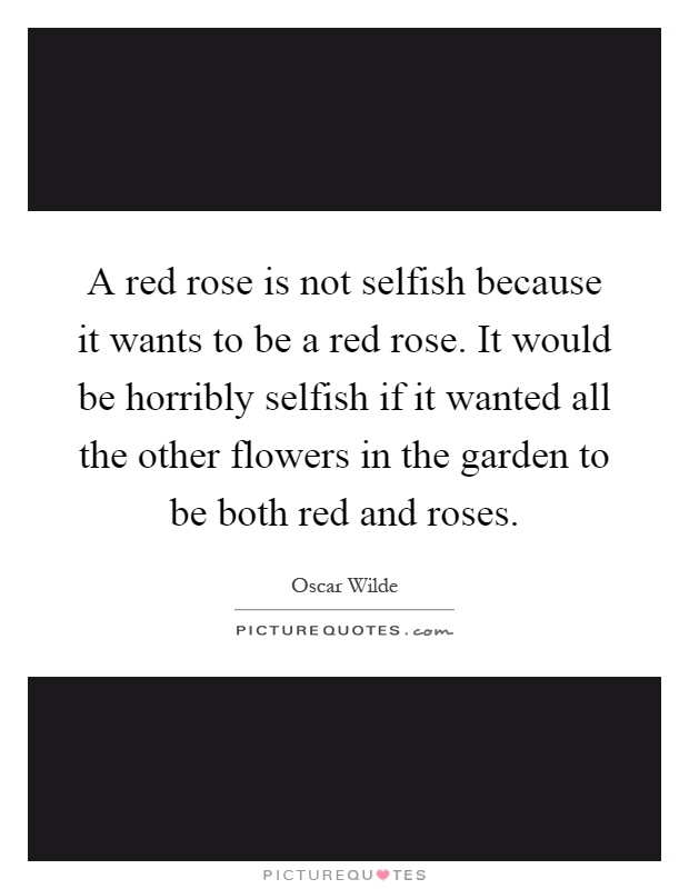 A red rose is not selfish because it wants to be a red rose. It would be horribly selfish if it wanted all the other flowers in the garden to be both red and roses Picture Quote #1