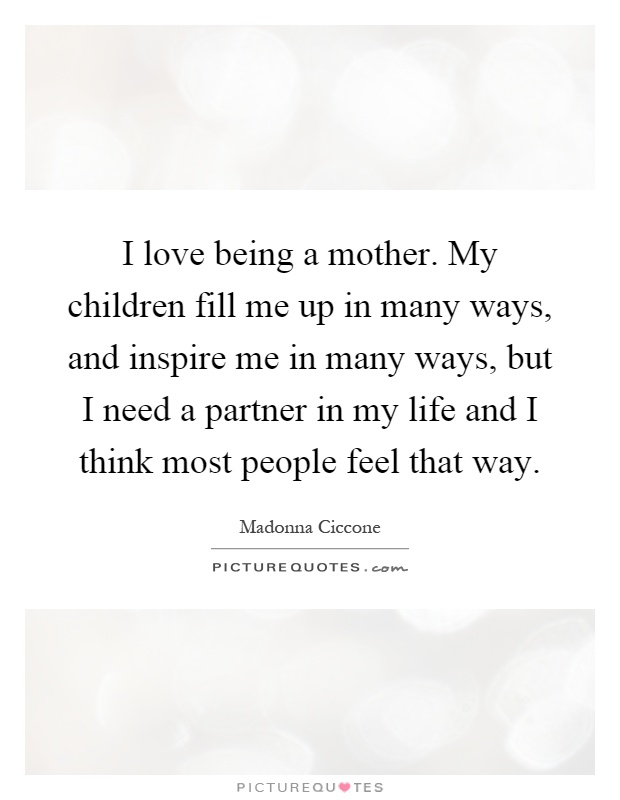 Beautiful I Love Being A Mother. My Children Fill Me Up In Many Ways, And Inspire Me  In Many Ways, But I Need A Partner In My Life And I Think Most People ...