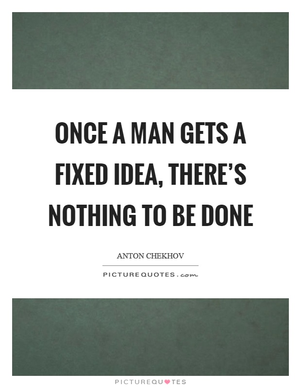Once a man gets a fixed idea, there's nothing to be done Picture Quote #1