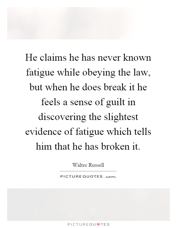 He claims he has never known fatigue while obeying the law, but when he does break it he feels a sense of guilt in discovering the slightest evidence of fatigue which tells him that he has broken it Picture Quote #1