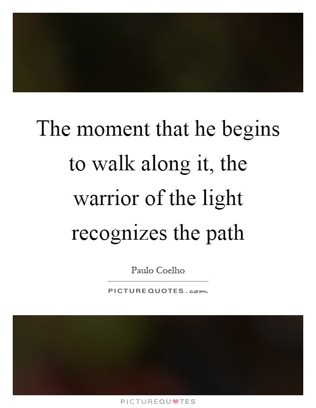 The moment that he begins to walk along it, the warrior of the light recognizes the path Picture Quote #1